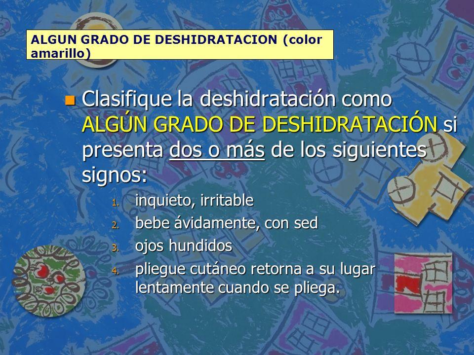 n Clasifique la deshidratación como ALGÚN GRADO DE DESHIDRATACIÓN si presenta dos o más de los siguientes signos: 1. inquieto, irritable 2. bebe ávida