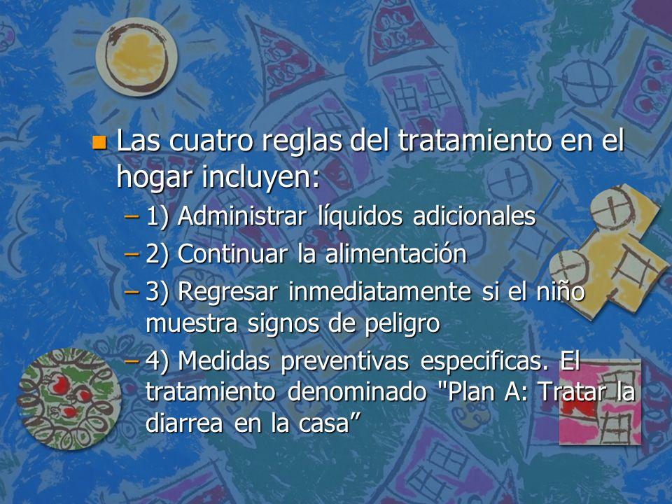 n Las cuatro reglas del tratamiento en el hogar incluyen: –1) Administrar líquidos adicionales –2) Continuar la alimentación –3) Regresar inmediatamen