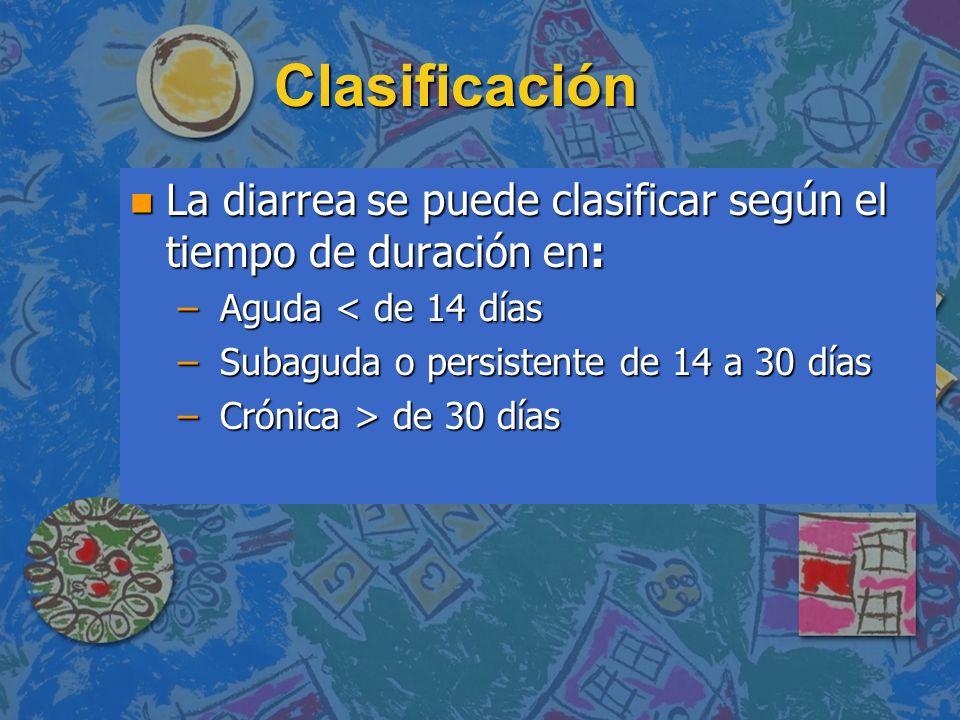 Clasificación n La diarrea se puede clasificar según el tiempo de duración en: – Aguda < de 14 días – Subaguda o persistente de 14 a 30 días – Crónica