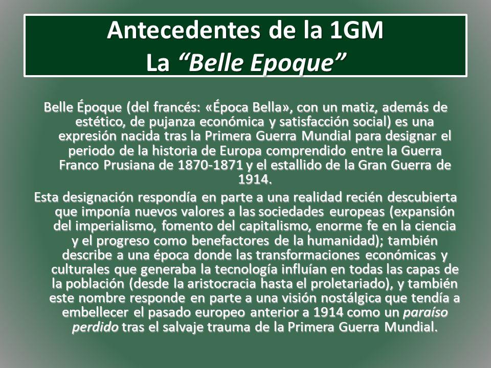 Antecedentes de la 1GM La Belle Epoque Belle Époque (del francés: «Época Bella», con un matiz, además de estético, de pujanza económica y satisfacción