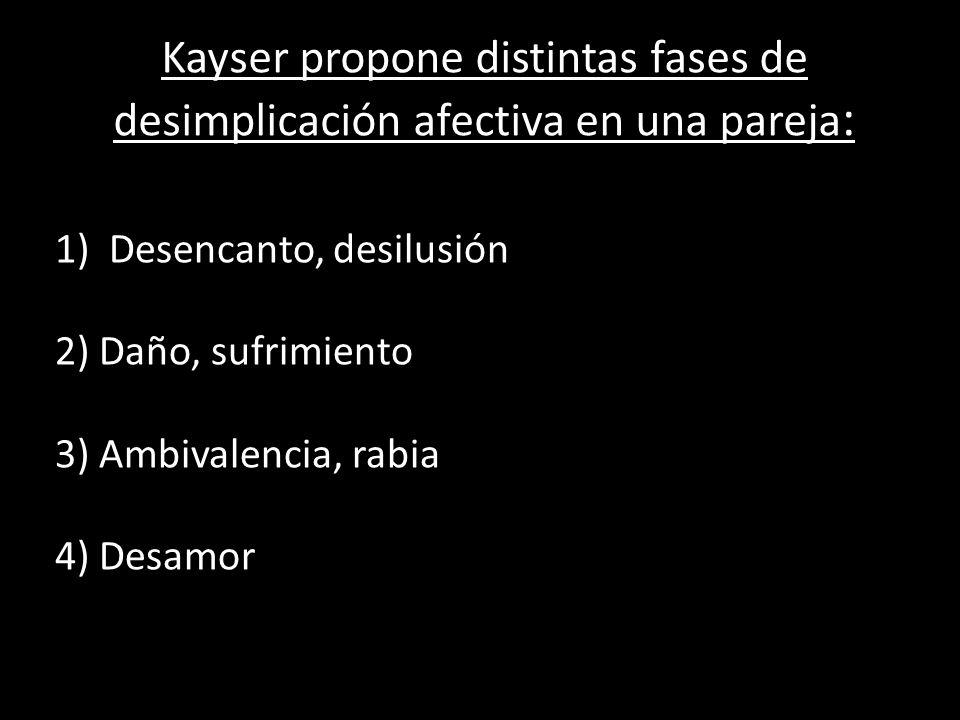 Kayser propone distintas fases de desimplicación afectiva en una pareja : 1)Desencanto, desilusión 2) Daño, sufrimiento 3) Ambivalencia, rabia 4) Desa