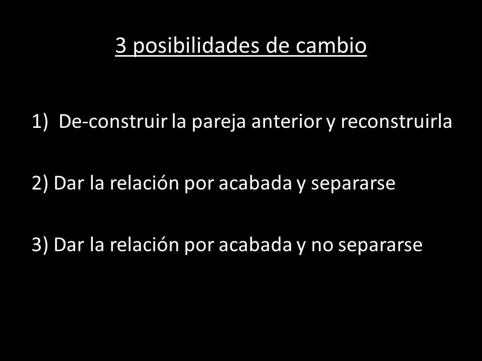 3 posibilidades de cambio 1)De-construir la pareja anterior y reconstruirla 2) Dar la relación por acabada y separarse 3) Dar la relación por acabada