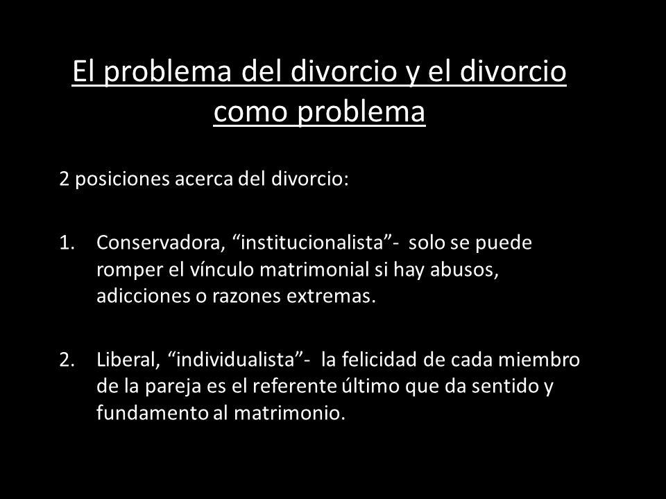 El problema del divorcio y el divorcio como problema 2 posiciones acerca del divorcio: 1.Conservadora, institucionalista- solo se puede romper el vínc