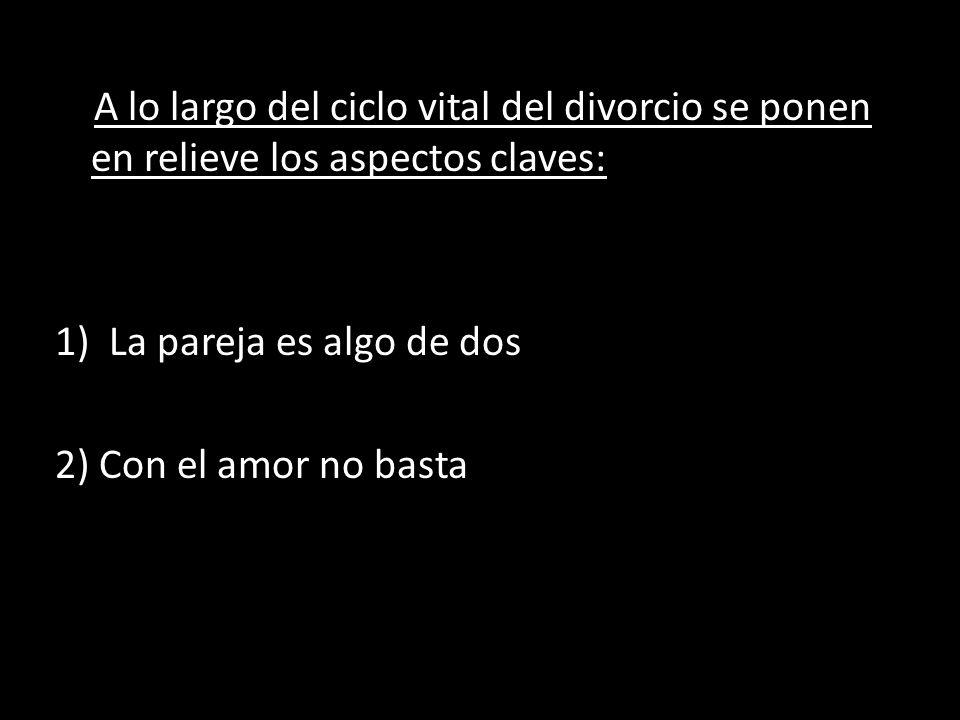 A lo largo del ciclo vital del divorcio se ponen en relieve los aspectos claves: 1)La pareja es algo de dos 2) Con el amor no basta