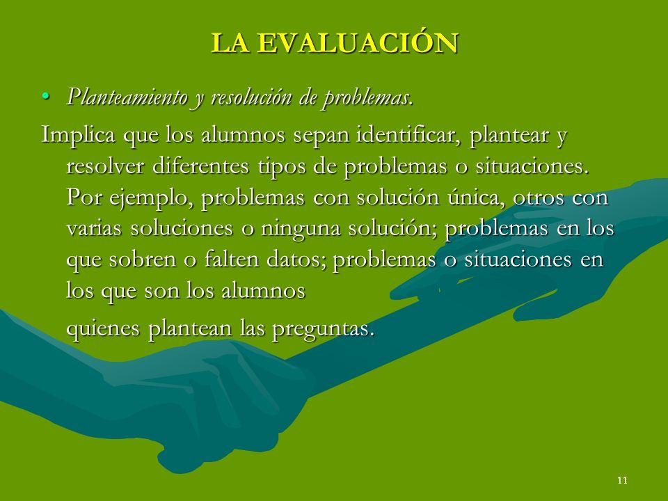 11 LA EVALUACIÓN Planteamiento y resolución de problemas.Planteamiento y resolución de problemas. Implica que los alumnos sepan identificar, plantear
