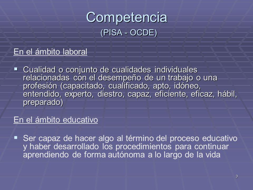 3 Competencia (PISA - OCDE) En el ámbito laboral Cualidad o conjunto de cualidades individuales relacionadas con el desempeño de un trabajo o una prof