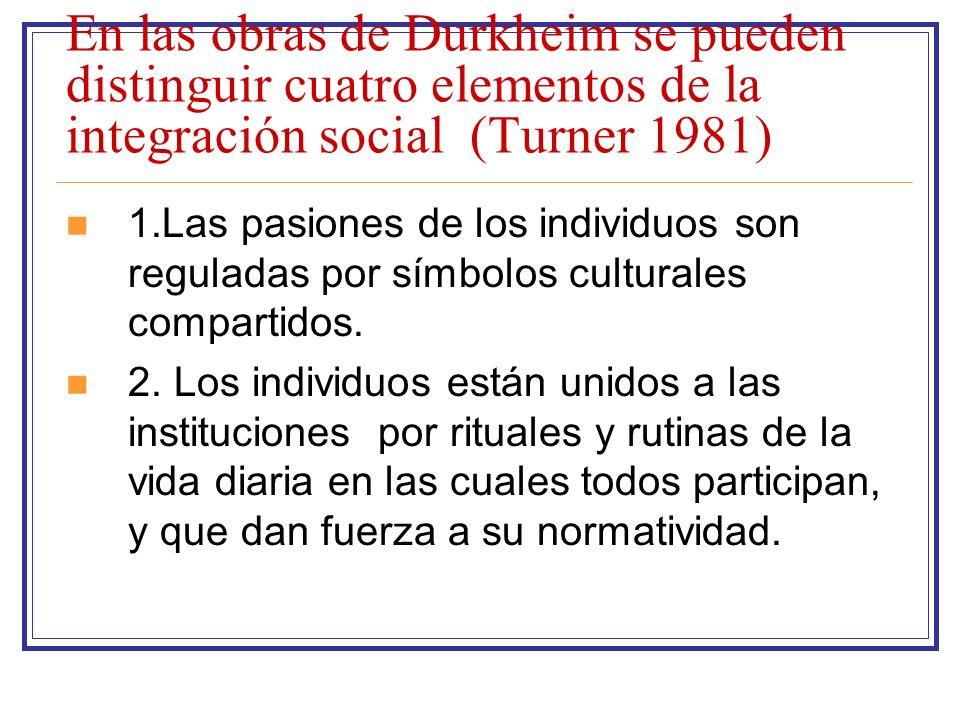 En las obras de Durkheim se pueden distinguir cuatro elementos de la integración social (Turner 1981) 1.Las pasiones de los individuos son reguladas p