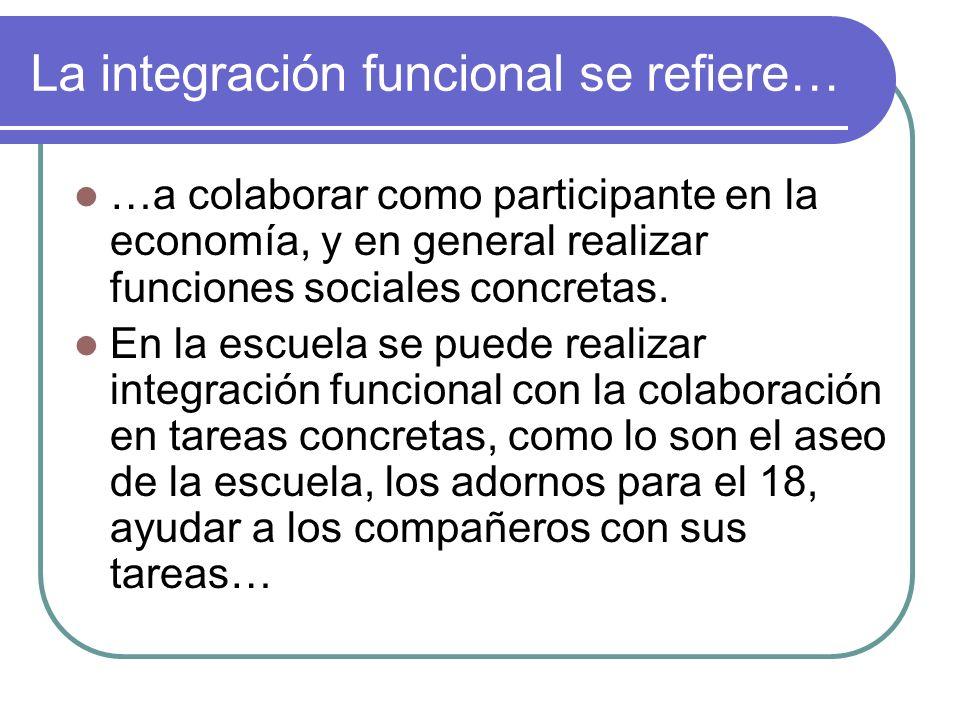 La integración funcional se refiere… …a colaborar como participante en la economía, y en general realizar funciones sociales concretas. En la escuela