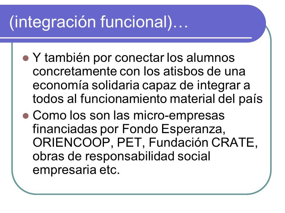 (integración funcional)… Y también por conectar los alumnos concretamente con los atisbos de una economía solidaria capaz de integrar a todos al funci