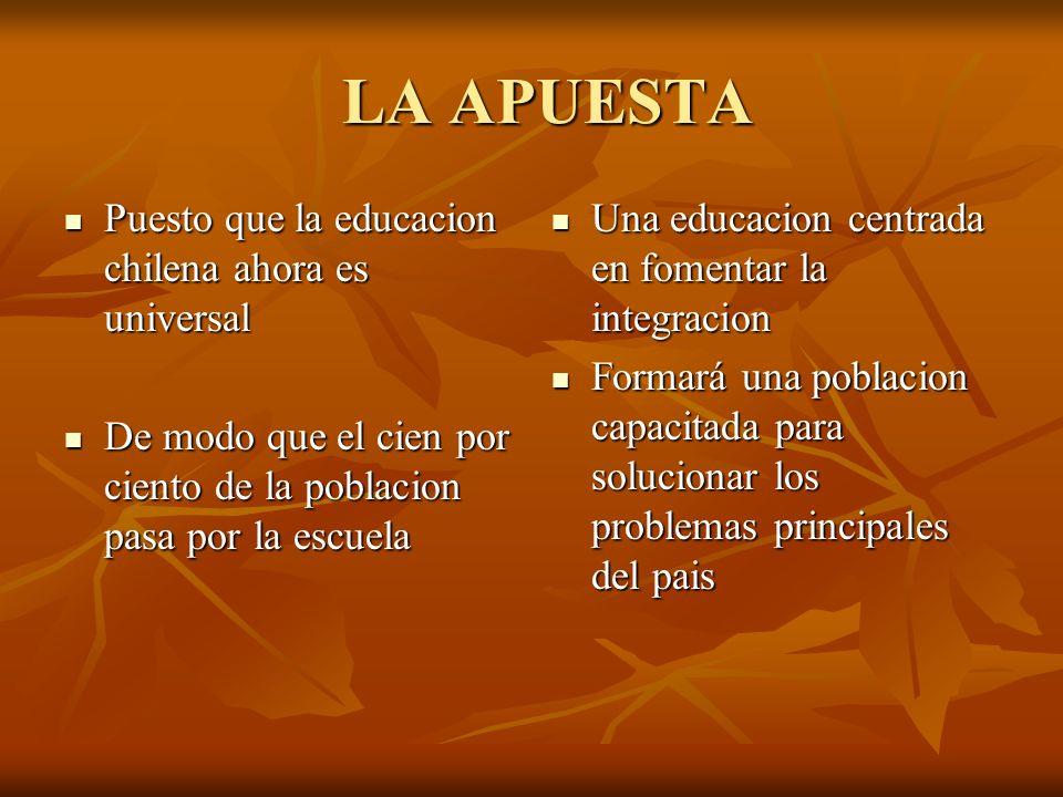LA APUESTA LA APUESTA Puesto que la educacion chilena ahora es universal Puesto que la educacion chilena ahora es universal De modo que el cien por ci