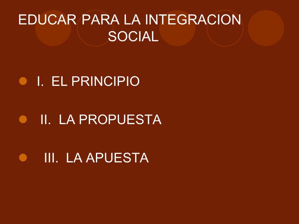 EDUCAR PARA LA INTEGRACION SOCIAL I. EL PRINCIPIO II. LA PROPUESTA III. LA APUESTA