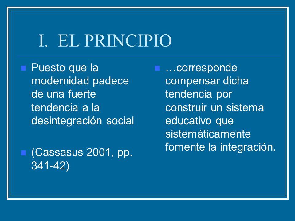 I. EL PRINCIPIO Puesto que la modernidad padece de una fuerte tendencia a la desintegración social (Cassasus 2001, pp. 341-42) …corresponde compensar