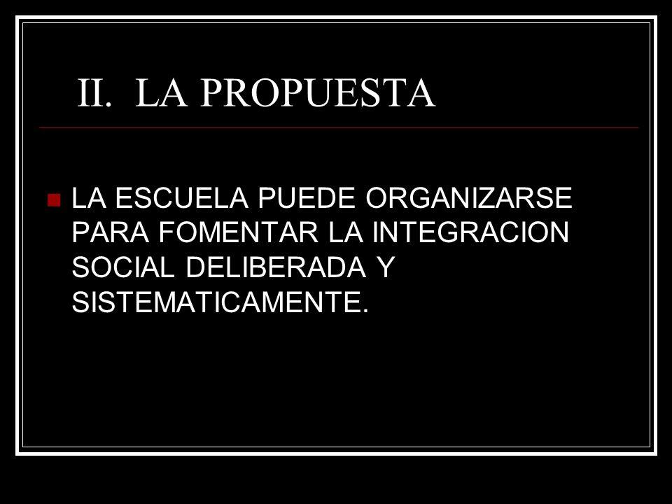 II. LA PROPUESTA LA ESCUELA PUEDE ORGANIZARSE PARA FOMENTAR LA INTEGRACION SOCIAL DELIBERADA Y SISTEMATICAMENTE.