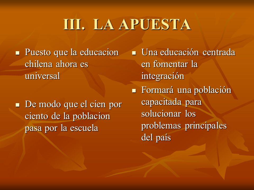 III. LA APUESTA Puesto que la educacion chilena ahora es universal Puesto que la educacion chilena ahora es universal De modo que el cien por ciento d