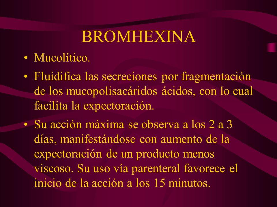 BROMHEXINA Mucolítico. Fluidifica las secreciones por fragmentación de los mucopolisacáridos ácidos, con lo cual facilita la expectoración. Su acción