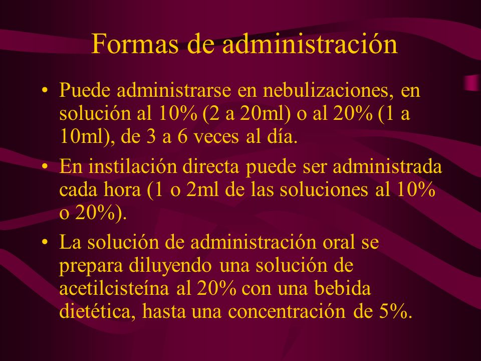 Formas de administración Puede administrarse en nebulizaciones, en solución al 10% (2 a 20ml) o al 20% (1 a 10ml), de 3 a 6 veces al día. En instilaci