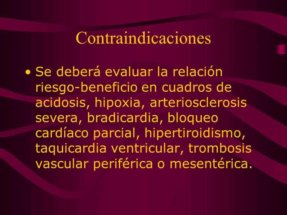 Contraindicaciones Se deberá evaluar la relación riesgo-beneficio en cuadros de acidosis, hipoxia, arteriosclerosis severa, bradicardia, bloqueo cardí