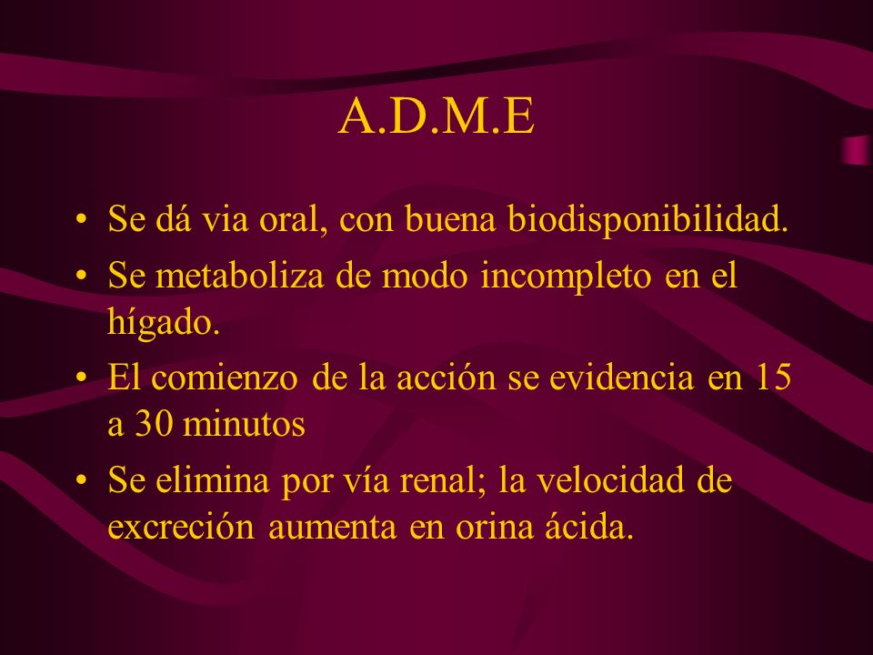 A.D.M.E Se dá via oral, con buena biodisponibilidad. Se metaboliza de modo incompleto en el hígado. El comienzo de la acción se evidencia en 15 a 30 m