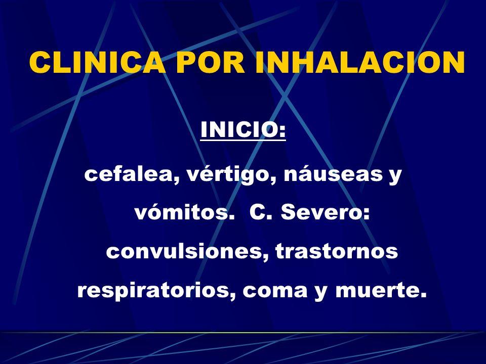 CLINICA POR INHALACION INICIO: cefalea, vértigo, náuseas y vómitos. C. Severo: convulsiones, trastornos respiratorios, coma y muerte.