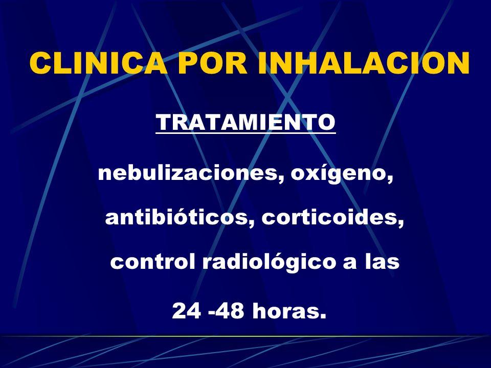 CLINICA POR INHALACION TRATAMIENTO nebulizaciones, oxígeno, antibióticos, corticoides, control radiológico a las 24 -48 horas.