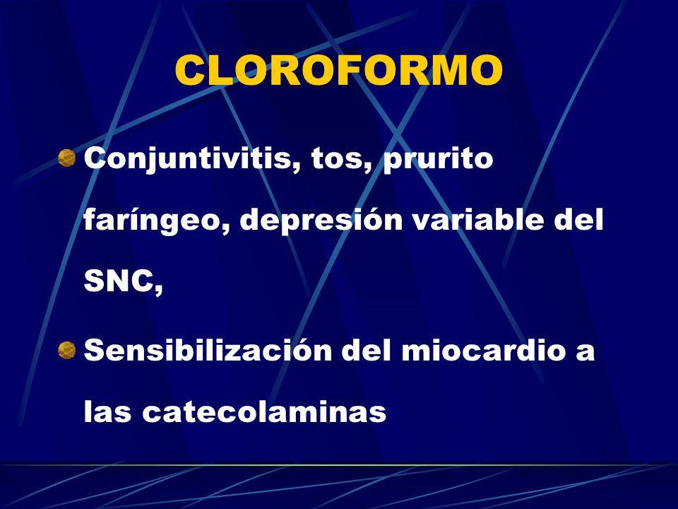 CLOROFORMO Conjuntivitis, tos, prurito faríngeo, depresión variable del SNC, Sensibilización del miocardio a las catecolaminas