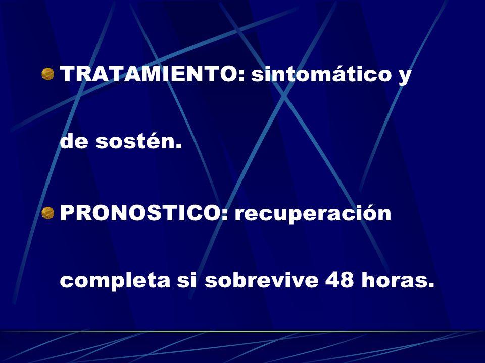 TRATAMIENTO: sintomático y de sostén. PRONOSTICO: recuperación completa si sobrevive 48 horas.