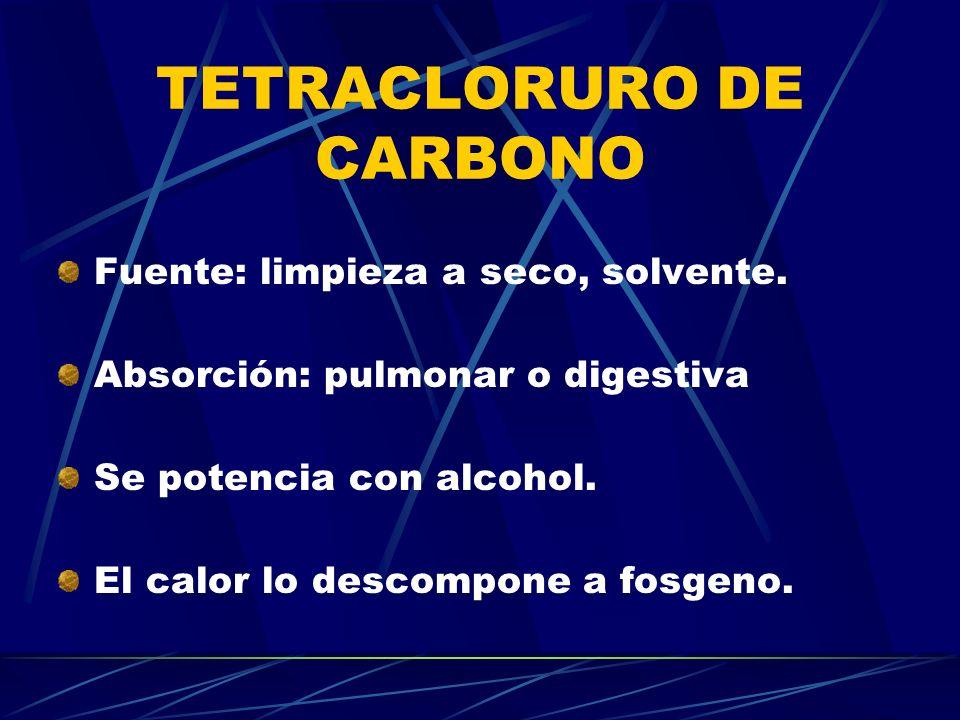 TETRACLORURO DE CARBONO Fuente: limpieza a seco, solvente. Absorción: pulmonar o digestiva Se potencia con alcohol. El calor lo descompone a fosgeno.