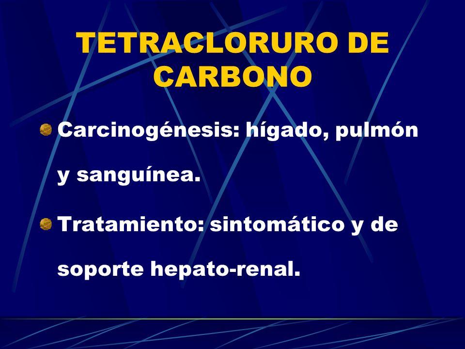 TETRACLORURO DE CARBONO Carcinogénesis: hígado, pulmón y sanguínea. Tratamiento: sintomático y de soporte hepato-renal.