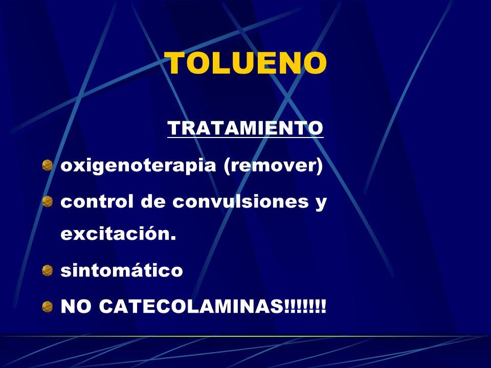 TOLUENO TRATAMIENTO oxigenoterapia (remover) control de convulsiones y excitación. sintomático NO CATECOLAMINAS!!!!!!!