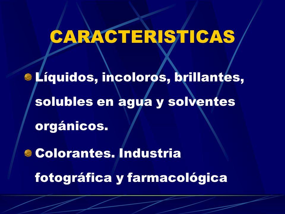 CARACTERISTICAS Líquidos, incoloros, brillantes, solubles en agua y solventes orgánicos. Colorantes. Industria fotográfica y farmacológica