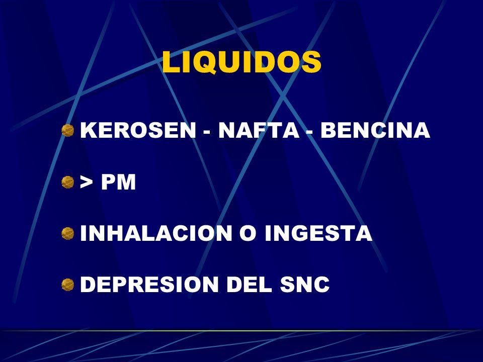 LIQUIDOS KEROSEN - NAFTA - BENCINA > PM INHALACION O INGESTA DEPRESION DEL SNC