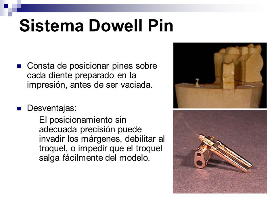 Sistema Dowell Pin Consta de posicionar pines sobre cada diente preparado en la impresión, antes de ser vaciada. Desventajas: El posicionamiento sin a