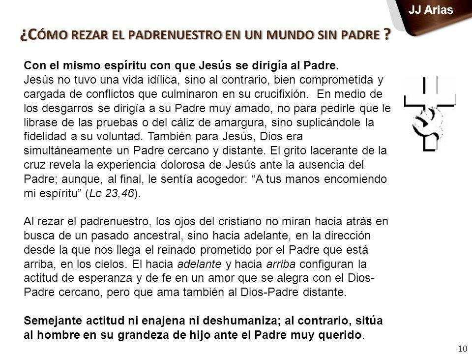 ¿C ÓMO REZAR EL PADRENUESTRO EN UN MUNDO SIN PADRE ? 10 JJ Arias Con el mismo espíritu con que Jesús se dirigía al Padre. Jesús no tuvo una vida idíli