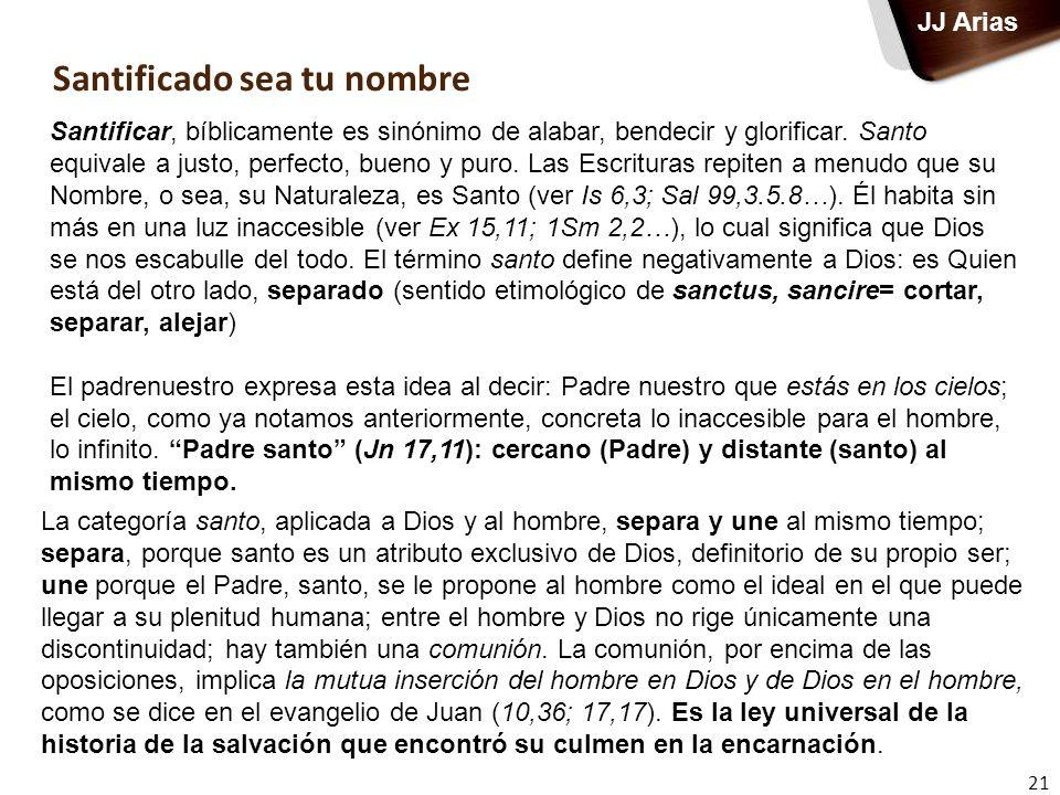 Santificado sea tu nombre 21 JJ Arias Santificar, bíblicamente es sinónimo de alabar, bendecir y glorificar. Santo equivale a justo, perfecto, bueno y