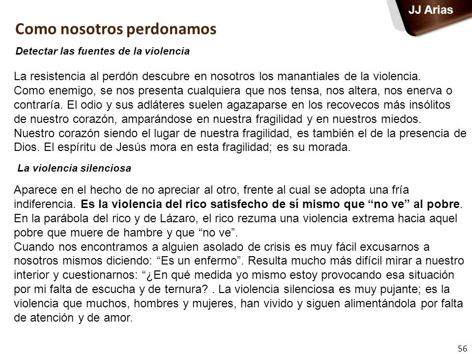 56 JJ Arias La resistencia al perdón descubre en nosotros los manantiales de la violencia. Como enemigo, se nos presenta cualquiera que nos tensa, nos