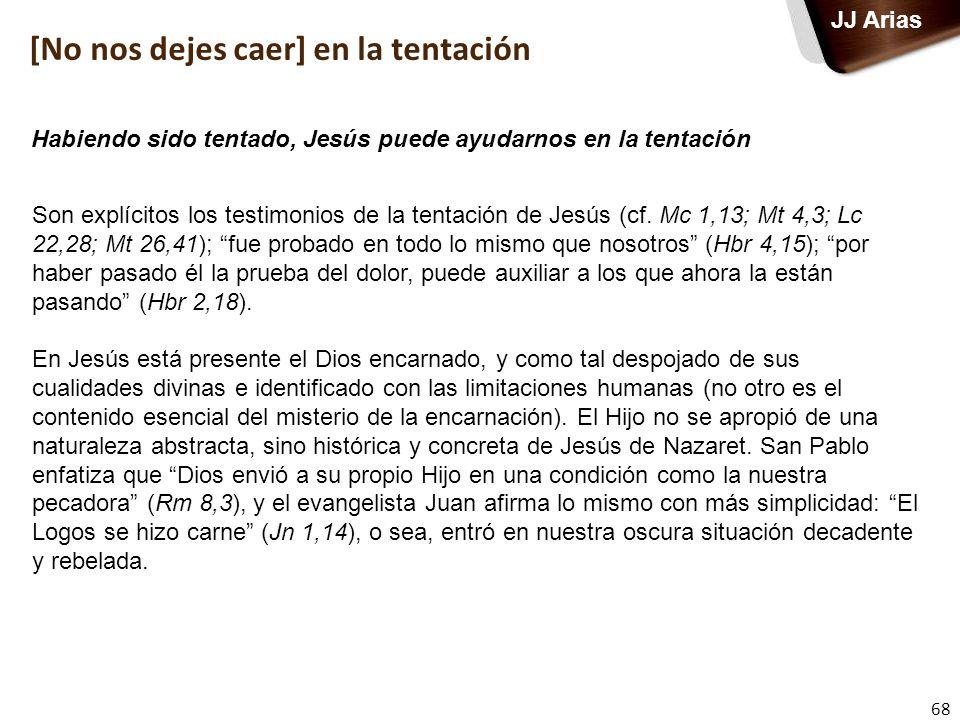 68 JJ Arias Son explícitos los testimonios de la tentación de Jesús (cf. Mc 1,13; Mt 4,3; Lc 22,28; Mt 26,41); fue probado en todo lo mismo que nosotr