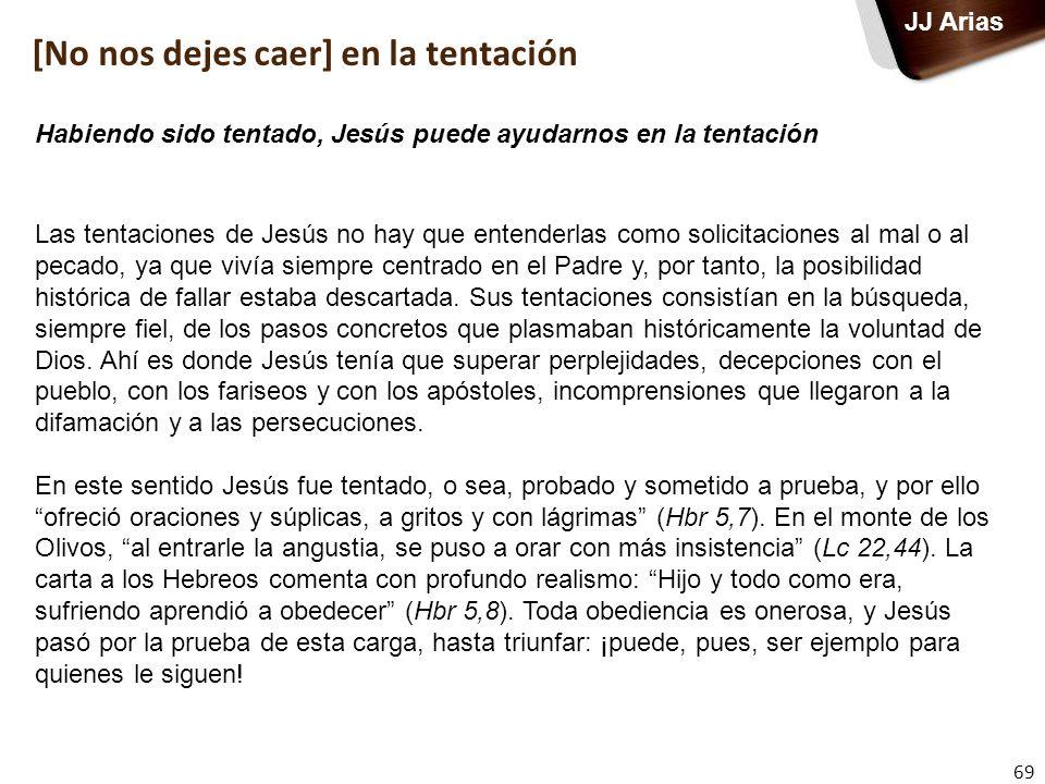 69 JJ Arias Las tentaciones de Jesús no hay que entenderlas como solicitaciones al mal o al pecado, ya que vivía siempre centrado en el Padre y, por t