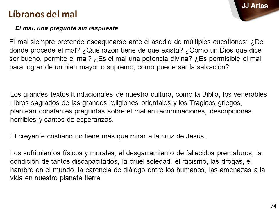 74 JJ Arias El mal siempre pretende escaquearse ante el asedio de múltiples cuestiones: ¿De dónde procede el mal? ¿Qué razón tiene de que exista? ¿Cóm