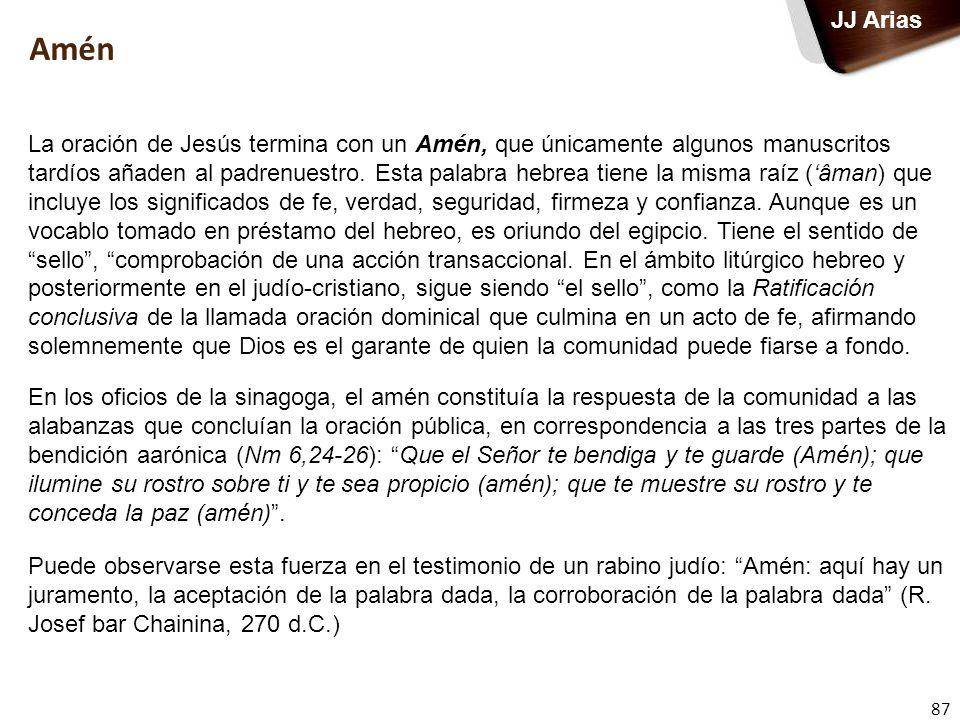 87 JJ Arias Amén La oración de Jesús termina con un Amén, que únicamente algunos manuscritos tardíos añaden al padrenuestro. Esta palabra hebrea tiene