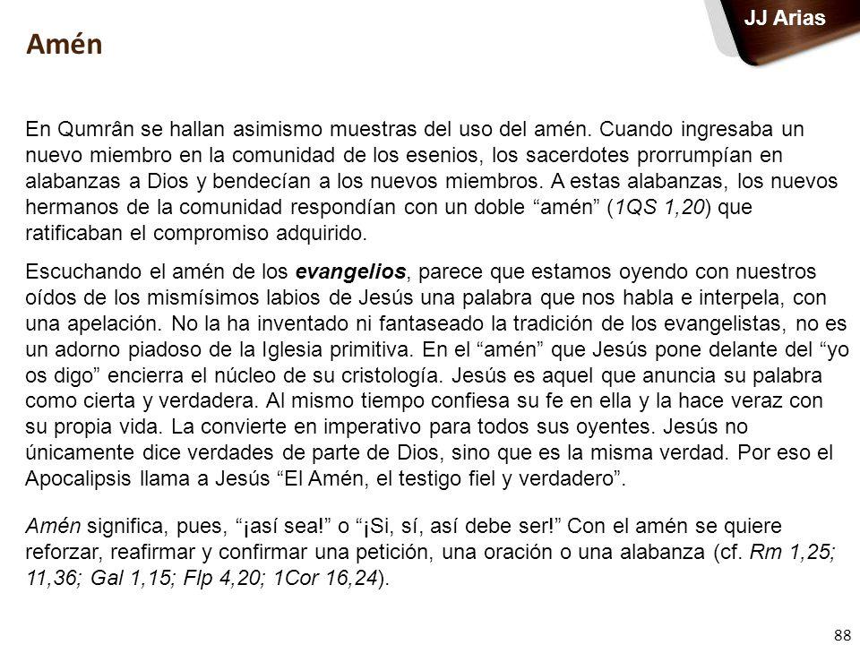 88 JJ Arias Amén En Qumrân se hallan asimismo muestras del uso del amén. Cuando ingresaba un nuevo miembro en la comunidad de los esenios, los sacerdo
