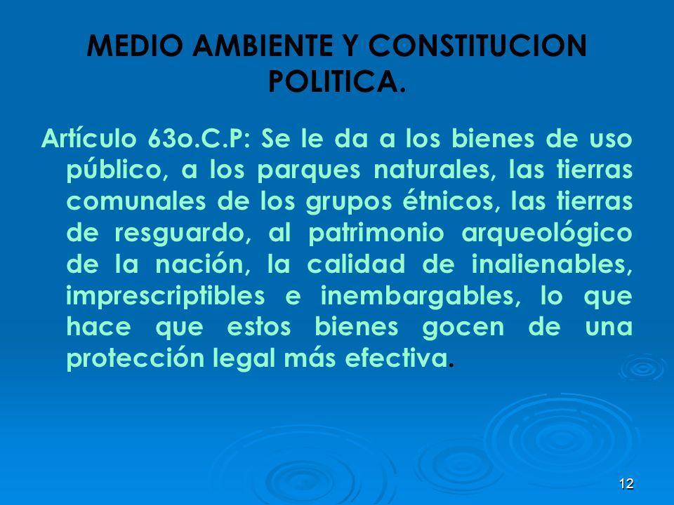 12 MEDIO AMBIENTE Y CONSTITUCION POLITICA. Artículo 63o.C.P: Se le da a los bienes de uso público, a los parques naturales, las tierras comunales de l