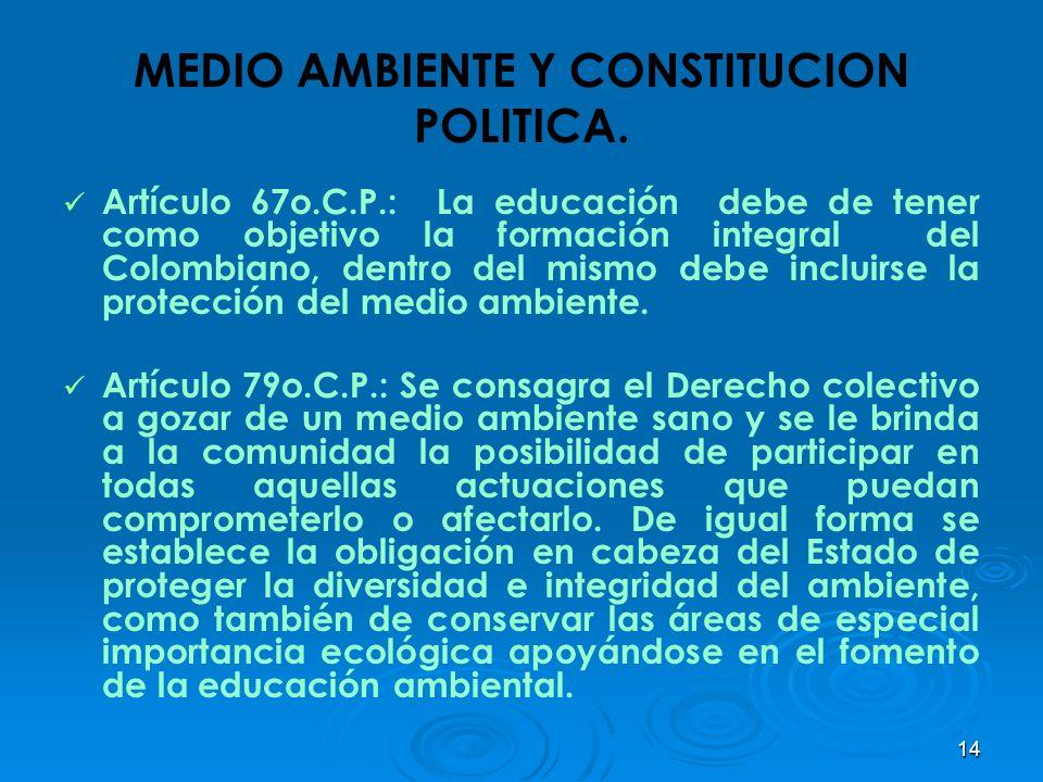 14 MEDIO AMBIENTE Y CONSTITUCION POLITICA. Artículo 67o.C.P.: La educación debe de tener como objetivo la formación integral del Colombiano, dentro de