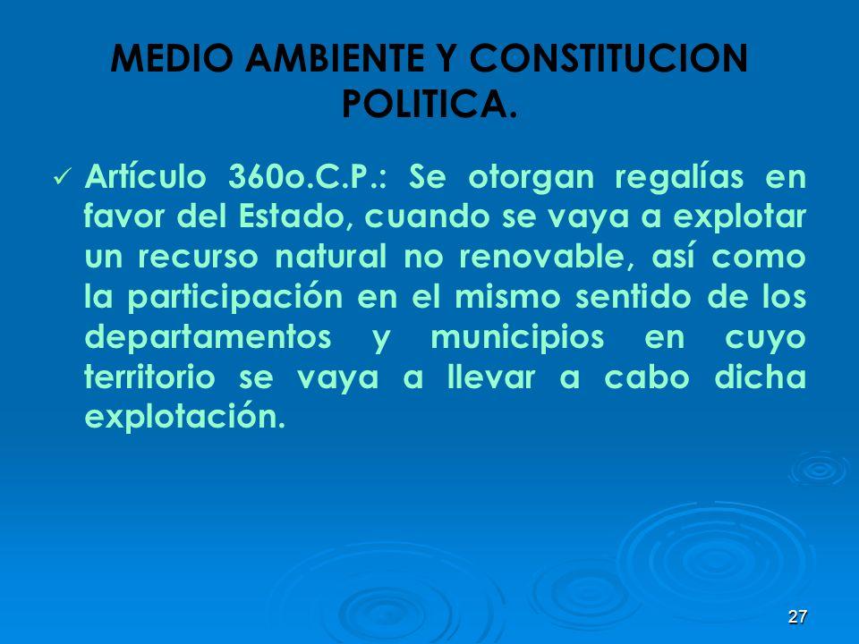 27 MEDIO AMBIENTE Y CONSTITUCION POLITICA. Artículo 360o.C.P.: Se otorgan regalías en favor del Estado, cuando se vaya a explotar un recurso natural n