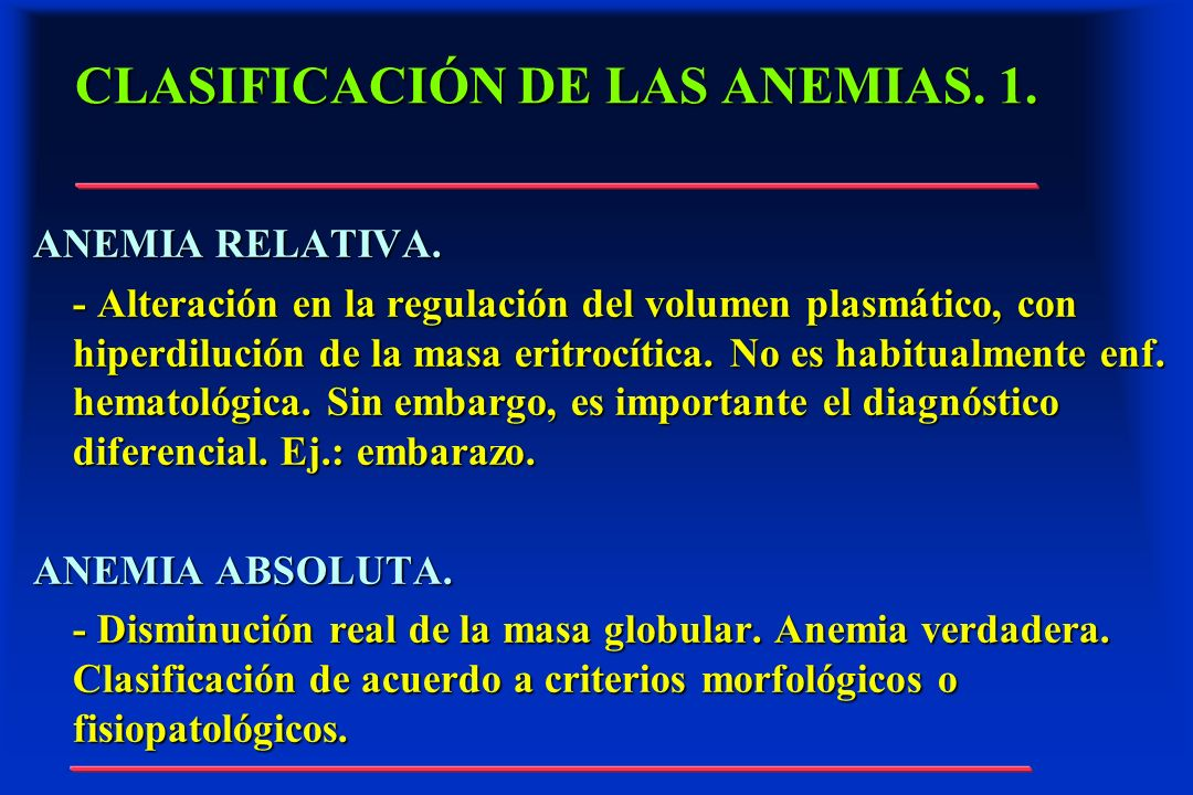 CLASIFICACIÓN DE LAS ANEMIAS. 1. ANEMIA RELATIVA. - Alteración en la regulación del volumen plasmático, con hiperdilución de la masa eritrocítica. No