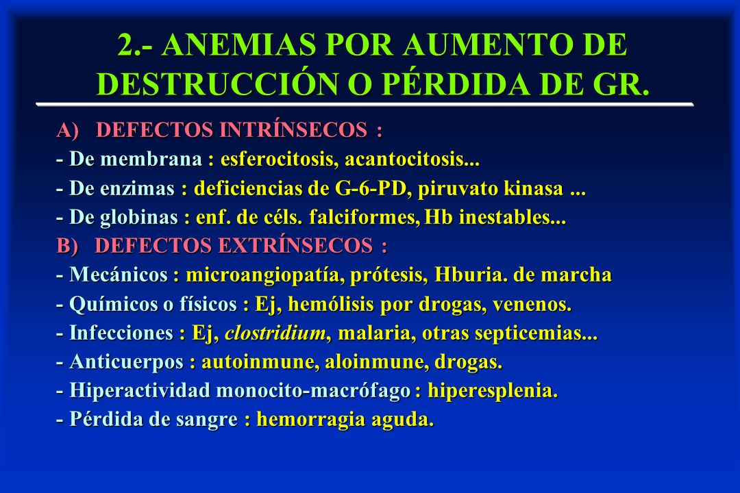 2.- ANEMIAS POR AUMENTO DE DESTRUCCIÓN O PÉRDIDA DE GR. A) DEFECTOS INTRÍNSECOS : - De membrana : esferocitosis, acantocitosis... - De enzimas : defic