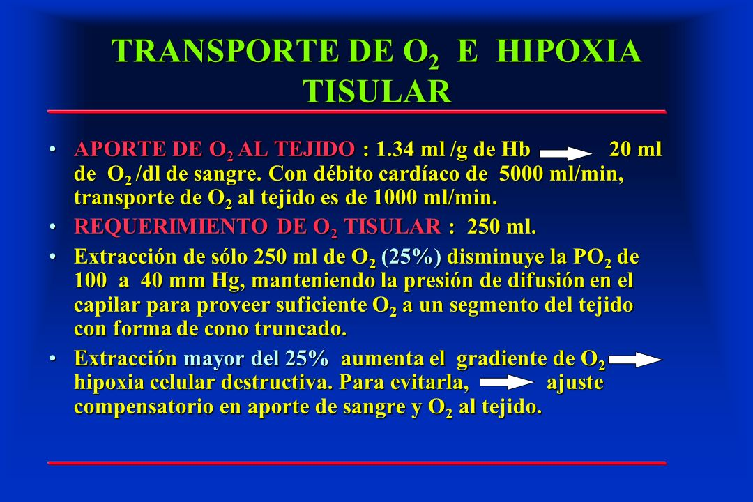 TRANSPORTE DE O 2 E HIPOXIA TISULAR APORTE DE O 2 AL TEJIDO : 1.34 ml /g de Hb 20 ml de O 2 /dl de sangre. Con débito cardíaco de 5000 ml/min, transpo
