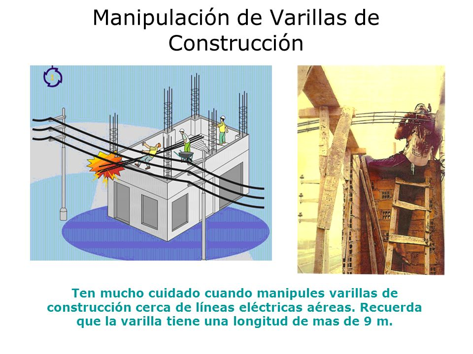Manipulación de Varillas de Construcción Ten mucho cuidado cuando manipules varillas de construcción cerca de líneas eléctricas aéreas.