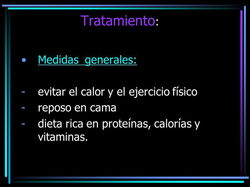 Tratamiento : Medidas generales: -evitar el calor y el ejercicio físico -reposo en cama -dieta rica en proteínas, calorías y vitaminas.