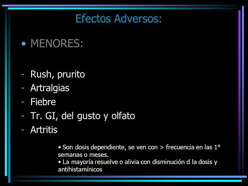 Efectos Adversos: MENORES: -Rush, prurito -Artralgias -Fiebre -Tr. GI, del gusto y olfato -Artritis Son dosis dependiente, se ven con > frecuencia en