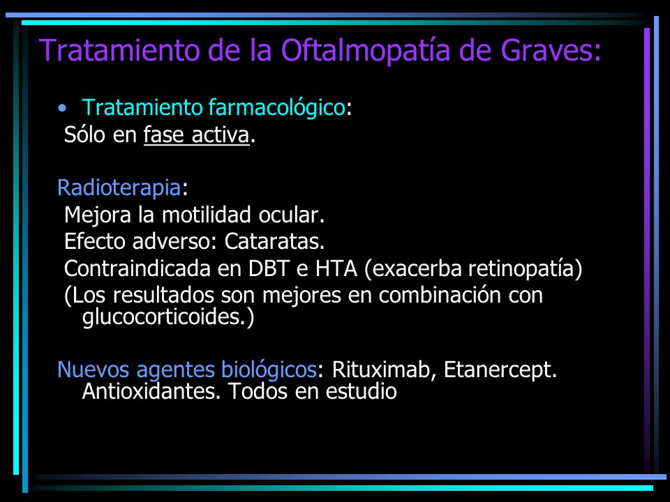 Tratamiento de la Oftalmopatía de Graves: Tratamiento farmacológico: Sólo en fase activa. Radioterapia: Mejora la motilidad ocular. Efecto adverso: Ca